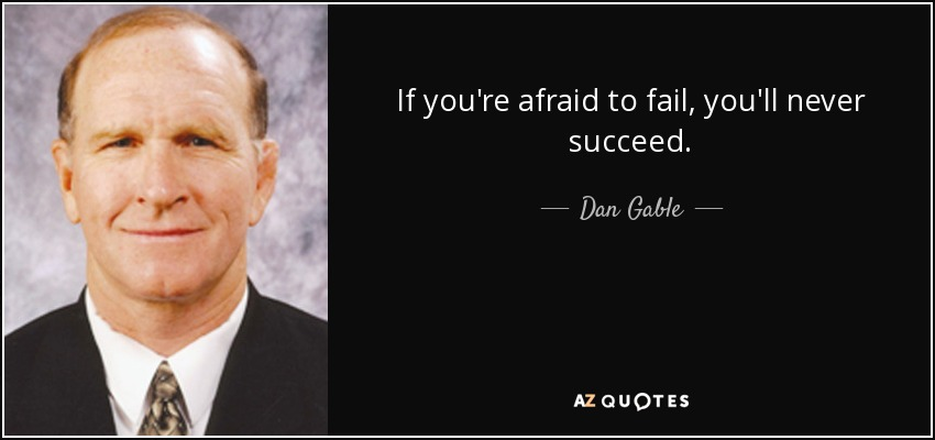 If you're afraid to fail, you'll never succeed. - Dan Gable