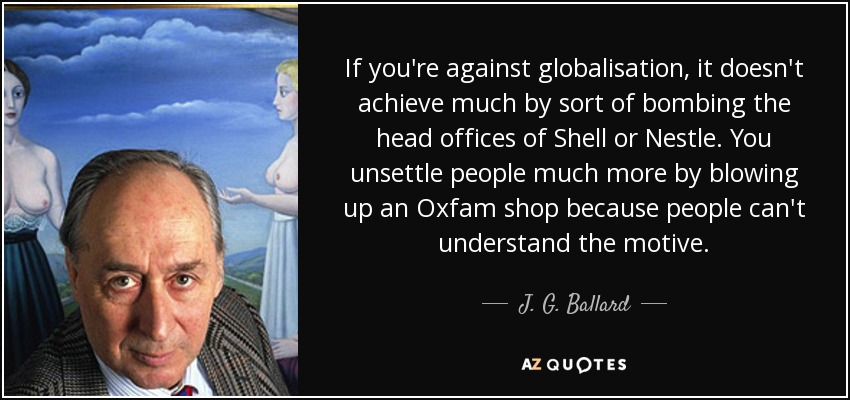 If you're against globalisation, it doesn't achieve much by sort of bombing the head offices of Shell or Nestle. You unsettle people much more by blowing up an Oxfam shop because people can't understand the motive. - J. G. Ballard