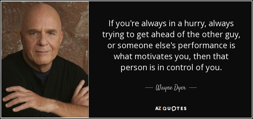 If you're always in a hurry, always trying to get ahead of the other guy, or someone else's performance is what motivates you, then that person is in control of you. - Wayne Dyer