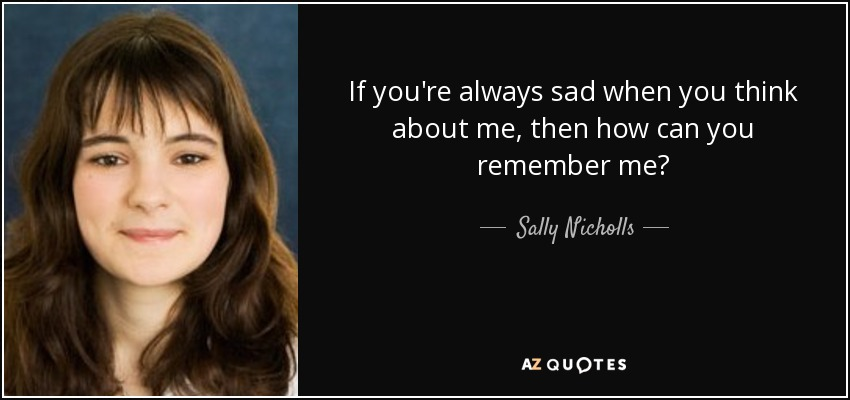 If you're always sad when you think about me, then how can you remember me? - Sally Nicholls