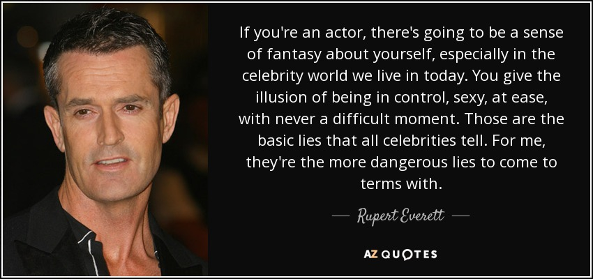 If you're an actor, there's going to be a sense of fantasy about yourself, especially in the celebrity world we live in today. You give the illusion of being in control, sexy, at ease, with never a difficult moment. Those are the basic lies that all celebrities tell. For me, they're the more dangerous lies to come to terms with. - Rupert Everett