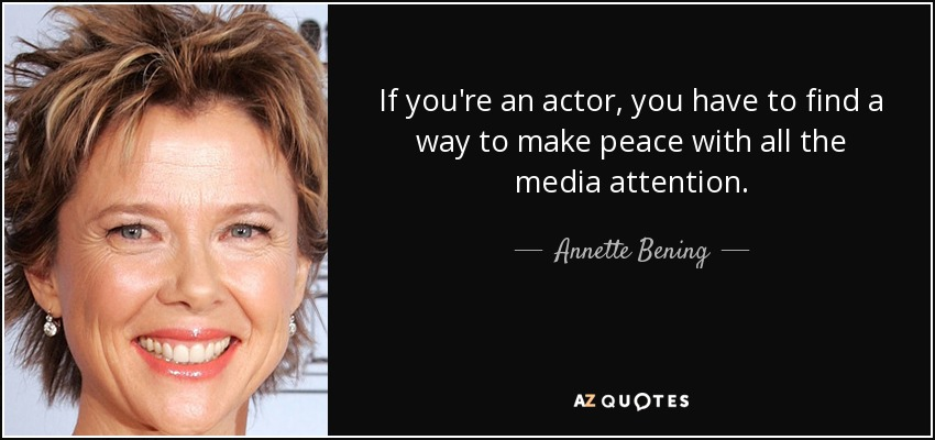 If you're an actor, you have to find a way to make peace with all the media attention. - Annette Bening