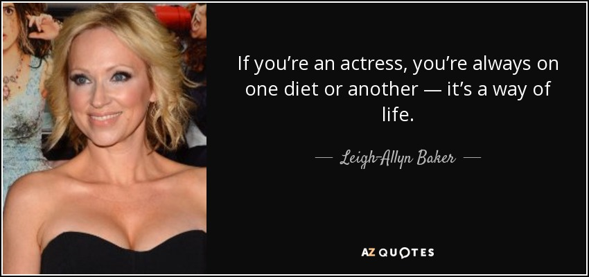 If you're an actress, you're always on one diet or another — it's a way of life. - Leigh-Allyn Baker