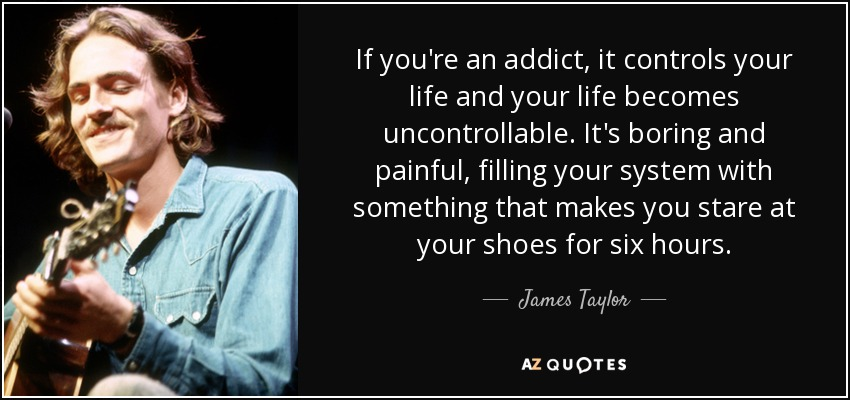 If you're an addict, it controls your life and your life becomes uncontrollable. It's boring and painful, filling your system with something that makes you stare at your shoes for six hours. - James Taylor