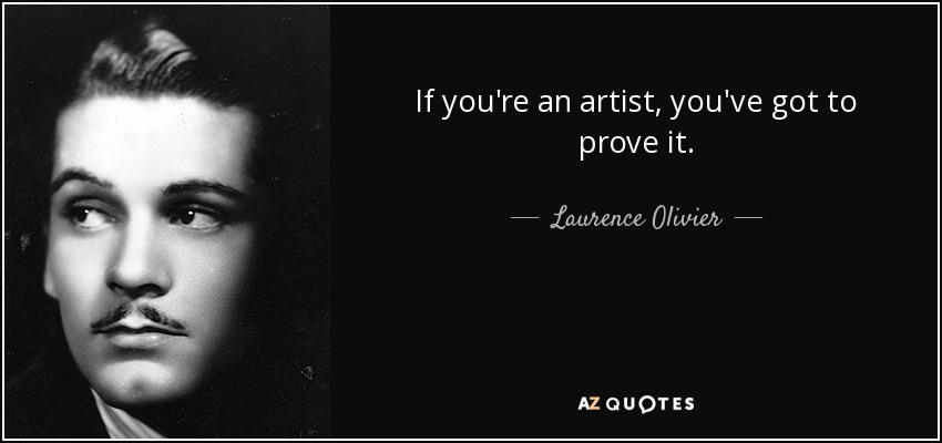 If you're an artist, you've got to prove it. - Laurence Olivier