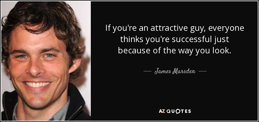 If you're an attractive guy, everyone thinks you're successful just because of the way you look. - James Marsden