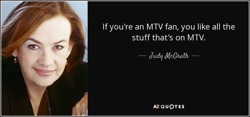 If you're an MTV fan, you like all the stuff that's on MTV. - Judy McGrath
