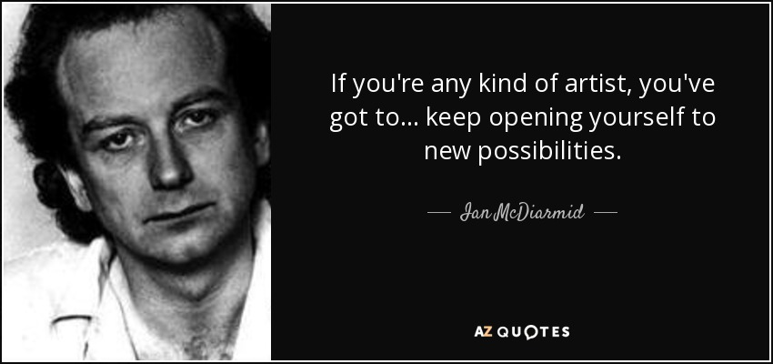If you're any kind of artist, you've got to ... keep opening yourself to new possibilities. - Ian McDiarmid