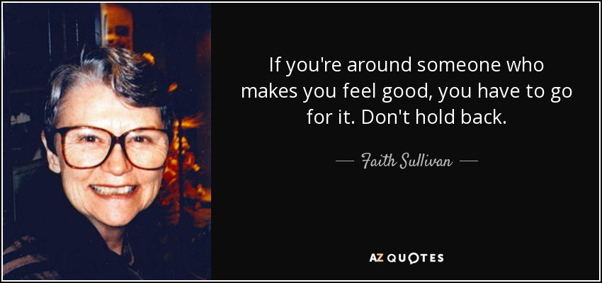 If you're around someone who makes you feel good, you have to go for it. Don't hold back. - Faith Sullivan