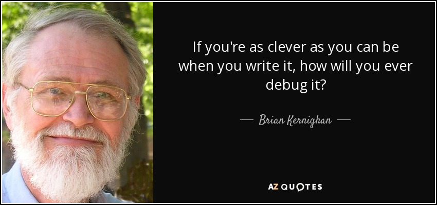If you're as clever as you can be when you write it, how will you ever debug it? - Brian Kernighan