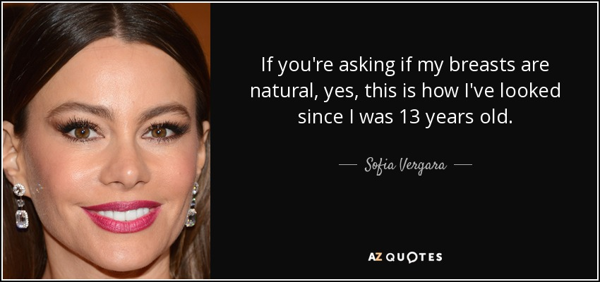 If you're asking if my breasts are natural, yes, this is how I've looked since I was 13 years old. - Sofia Vergara