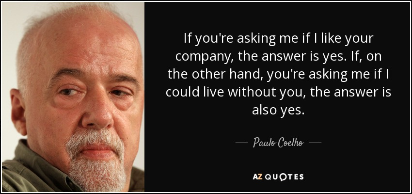 If you're asking me if I like your company, the answer is yes. If, on the other hand, you're asking me if I could live without you, the answer is also yes. - Paulo Coelho