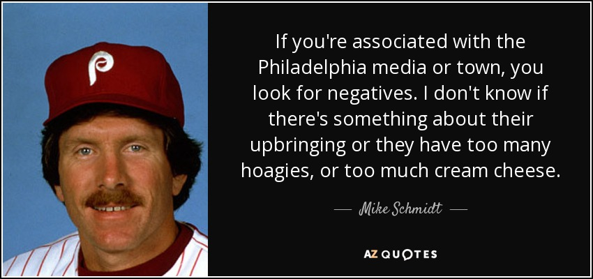 If you're associated with the Philadelphia media or town, you look for negatives. I don't know if there's something about their upbringing or they have too many hoagies, or too much cream cheese. - Mike Schmidt