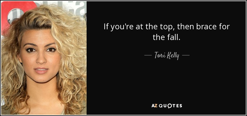 If you're at the top, then brace for the fall. - Tori Kelly