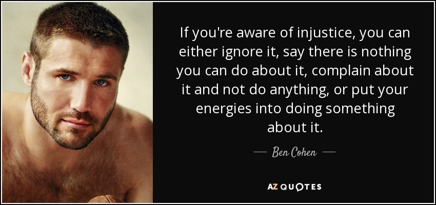 If you're aware of injustice, you can either ignore it, say there is nothing you can do about it, complain about it and not do anything, or put your energies into doing something about it. - Ben Cohen
