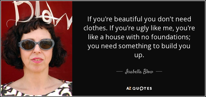 If you're beautiful you don't need clothes. If you're ugly like me, you're like a house with no foundations; you need something to build you up. - Isabella Blow
