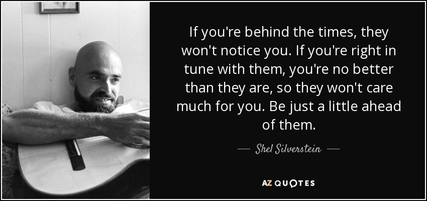 If you're behind the times, they won't notice you. If you're right in tune with them, you're no better than they are, so they won't care much for you. Be just a little ahead of them. - Shel Silverstein