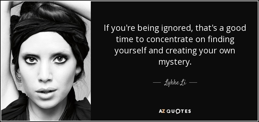 If you're being ignored, that's a good time to concentrate on finding yourself and creating your own mystery. - Lykke Li