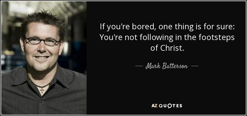 If you're bored, one thing is for sure: You're not following in the footsteps of Christ. - Mark Batterson