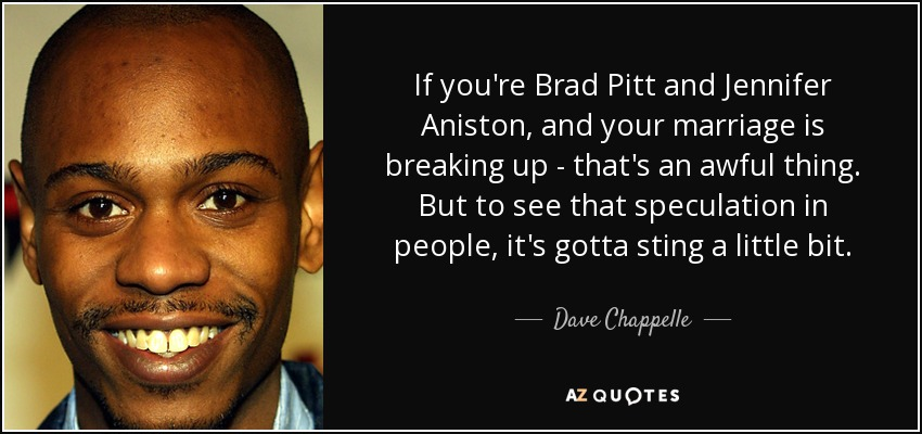 If you're Brad Pitt and Jennifer Aniston, and your marriage is breaking up - that's an awful thing. But to see that speculation in people, it's gotta sting a little bit. - Dave Chappelle