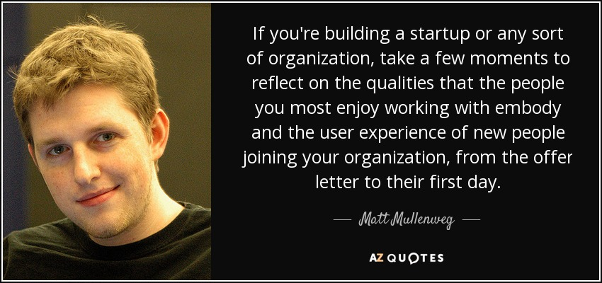 If you're building a startup or any sort of organization, take a few moments to reflect on the qualities that the people you most enjoy working with embody and the user experience of new people joining your organization, from the offer letter to their first day. - Matt Mullenweg