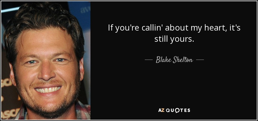 If you're callin' about my heart, it's still yours. - Blake Shelton