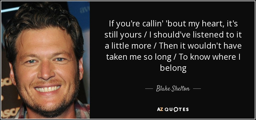 Blake Shelton Quote If Youre Callin Bout My Heart Its Still