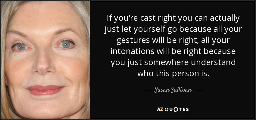 If you're cast right you can actually just let yourself go because all your gestures will be right, all your intonations will be right because you just somewhere understand who this person is. - Susan Sullivan