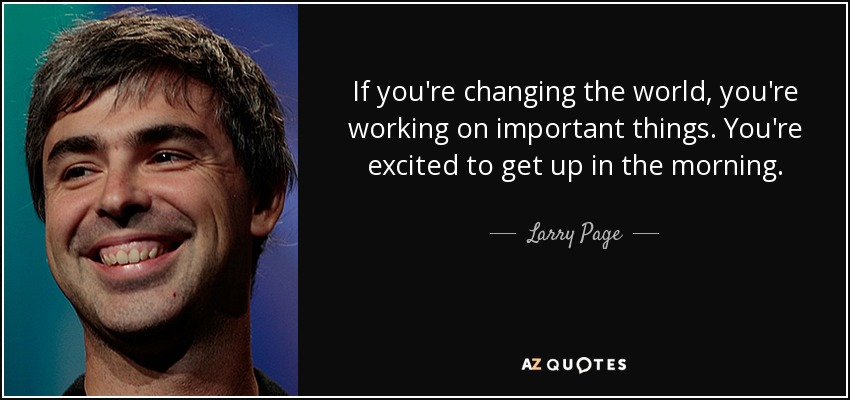 If you're changing the world, you're working on important things. You're excited to get up in the morning. - Larry Page