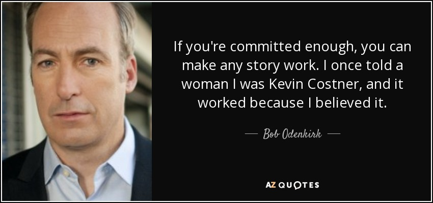 If you're committed enough, you can make any story work. I once told a woman I was Kevin Costner, and it worked because I believed it. - Bob Odenkirk