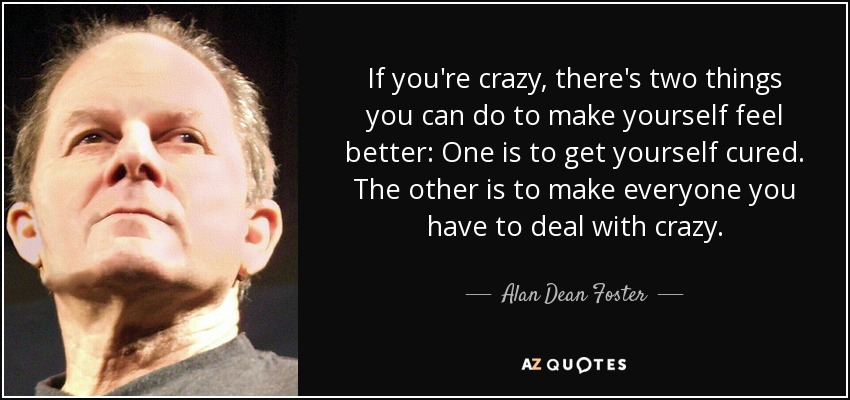 If you're crazy, there's two things you can do to make yourself feel better: One is to get yourself cured. The other is to make everyone you have to deal with crazy. - Alan Dean Foster