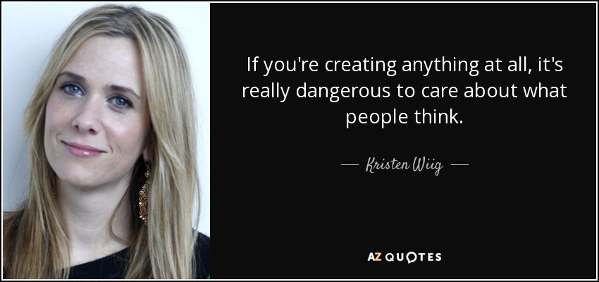If you're creating anything at all, it's really dangerous to care about what people think. - Kristen Wiig