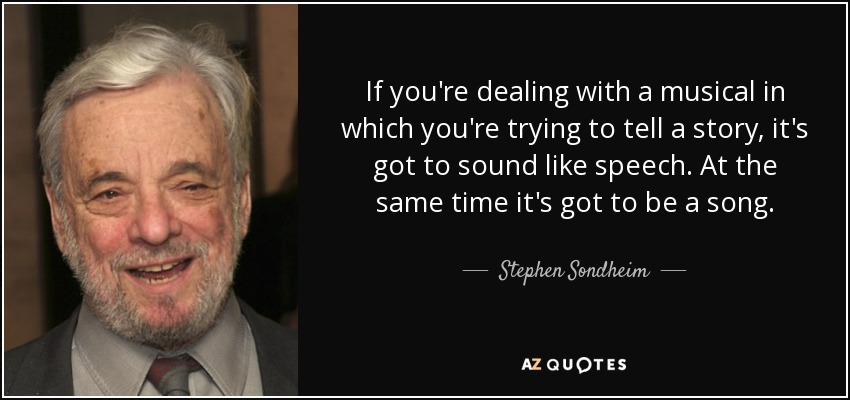 If you're dealing with a musical in which you're trying to tell a story, it's got to sound like speech. At the same time it's got to be a song. - Stephen Sondheim