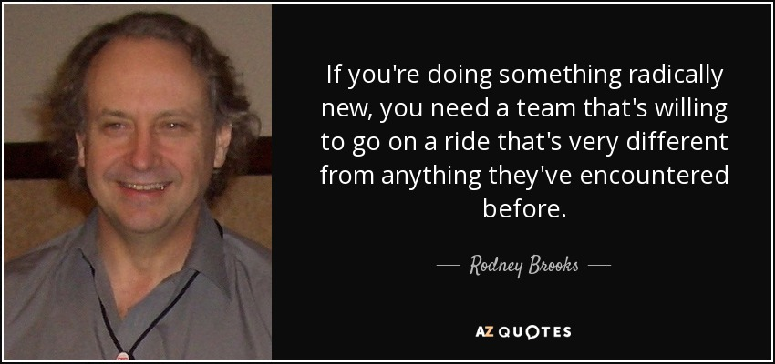 If you're doing something radically new, you need a team that's willing to go on a ride that's very different from anything they've encountered before. - Rodney Brooks