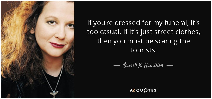 If you're dressed for my funeral, it's too casual. If it's just street clothes, then you must be scaring the tourists. - Laurell K. Hamilton