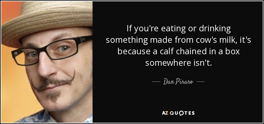 If you're eating or drinking something made from cow's milk, it's because a calf chained in a box somewhere isn't. - Dan Piraro
