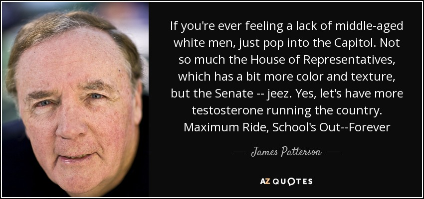 If you're ever feeling a lack of middle-aged white men, just pop into the Capitol. Not so much the House of Representatives, which has a bit more color and texture, but the Senate -- jeez. Yes, let's have more testosterone running the country. Maximum Ride, School's Out--Forever - James Patterson