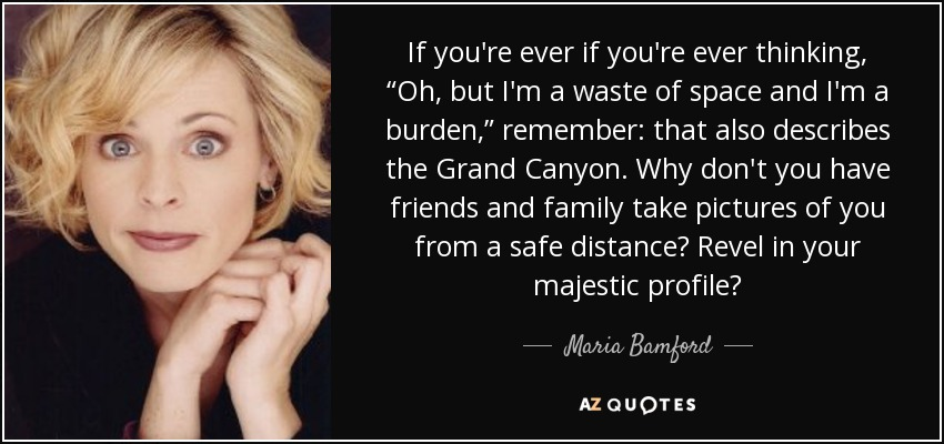 """If you're ever if you're ever thinking, """"Oh, but I'm a waste of space and I'm a burden,"""" remember: that also describes the Grand Canyon. Why don't you have friends and family take pictures of you from a safe distance? Revel in your majestic profile? - Maria Bamford"""