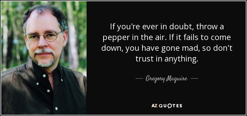 If you're ever in doubt, throw a pepper in the air. If it fails to come down, you have gone mad, so don't trust in anything. - Gregory Maguire