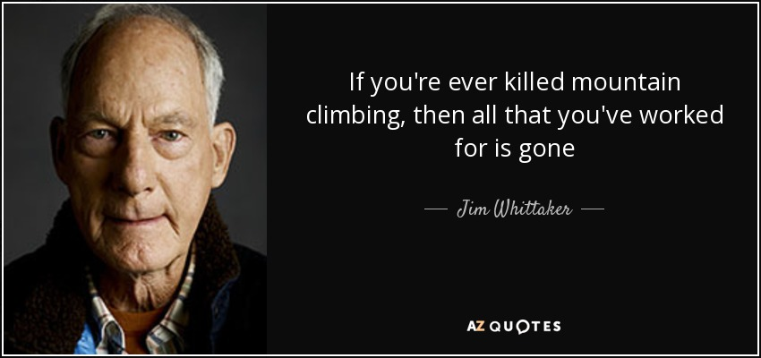 If you're ever killed mountain climbing, then all that you've worked for is gone - Jim Whittaker