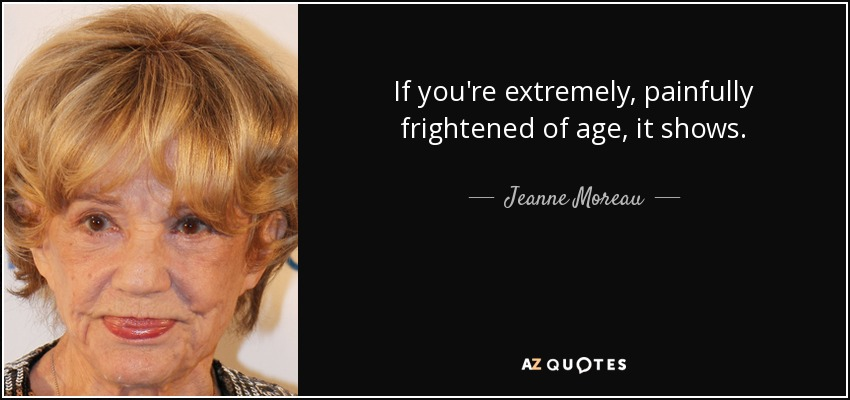 If you're extremely, painfully frightened of age, it shows. - Jeanne Moreau