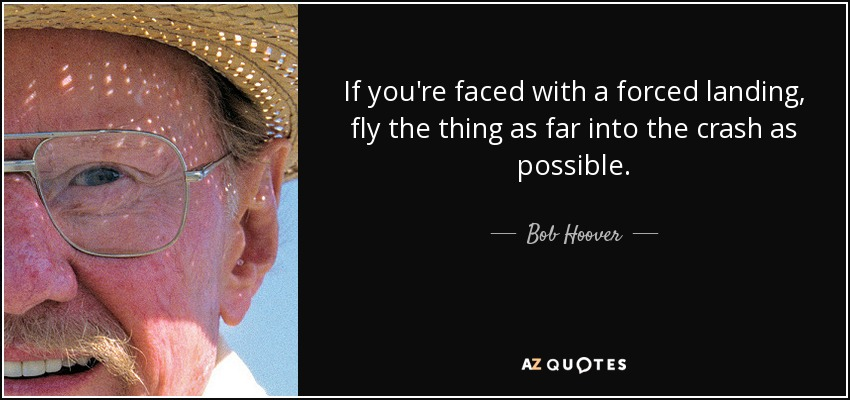 If you're faced with a forced landing, fly the thing as far into the crash as possible. - Bob Hoover