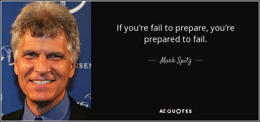 If you're fail to prepare, you're prepared to fail. - Mark Spitz