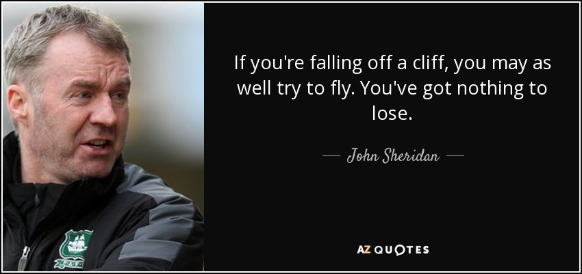 If you're falling off a cliff, you may as well try to fly. You've got nothing to lose. - John Sheridan