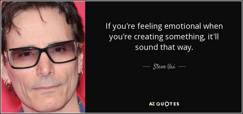If you're feeling emotional when you're creating something, it'll sound that way. - Steve Vai
