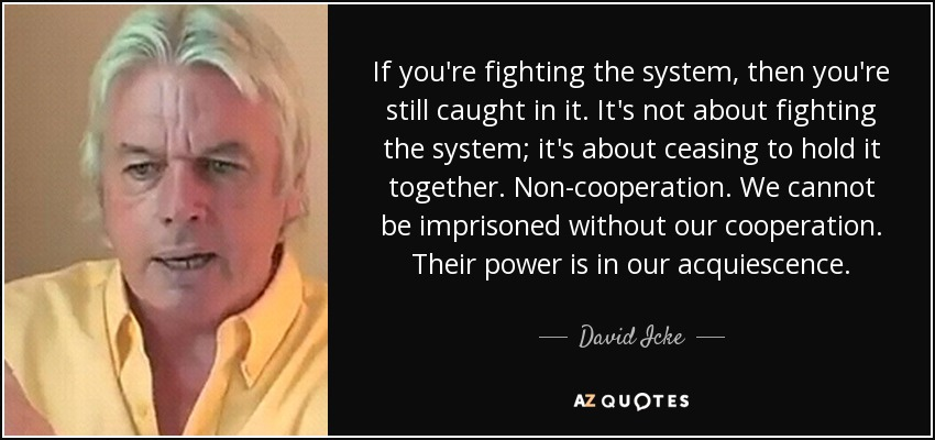If you're fighting the system, then you're still caught in it. It's not about fighting the system; it's about ceasing to hold it together. Non-cooperation. We cannot be imprisoned without our cooperation. Their power is in our acquiescence. - David Icke