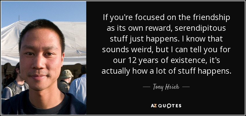If you're focused on the friendship as its own reward, serendipitous stuff just happens. I know that sounds weird, but I can tell you for our 12 years of existence, it's actually how a lot of stuff happens. - Tony Hsieh