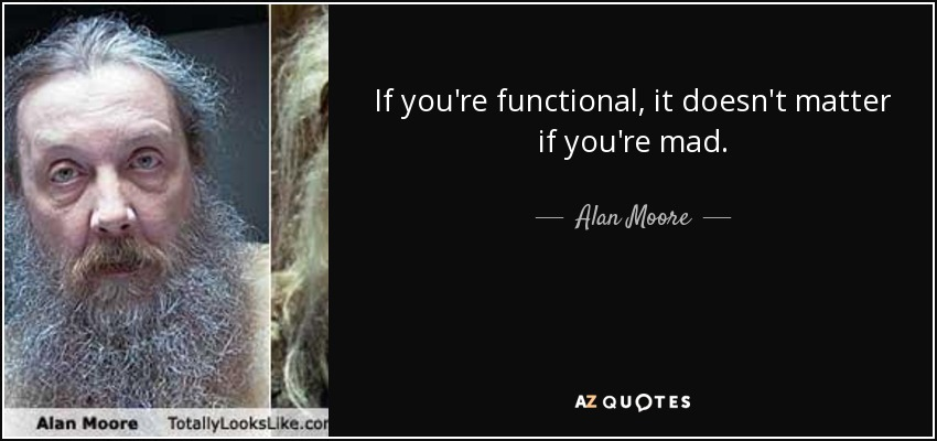 If you're functional, it doesn't matter if you're mad. - Alan Moore