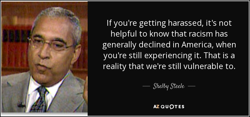 If you're getting harassed, it's not helpful to know that racism has generally declined in America, when you're still experiencing it. That is a reality that we're still vulnerable to. - Shelby Steele