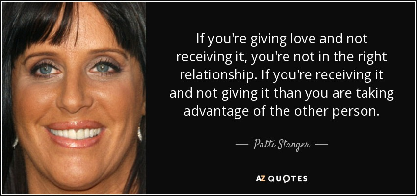 If you're giving love and not receiving it, you're not in the right relationship. If you're receiving it and not giving it than you are taking advantage of the other person. - Patti Stanger